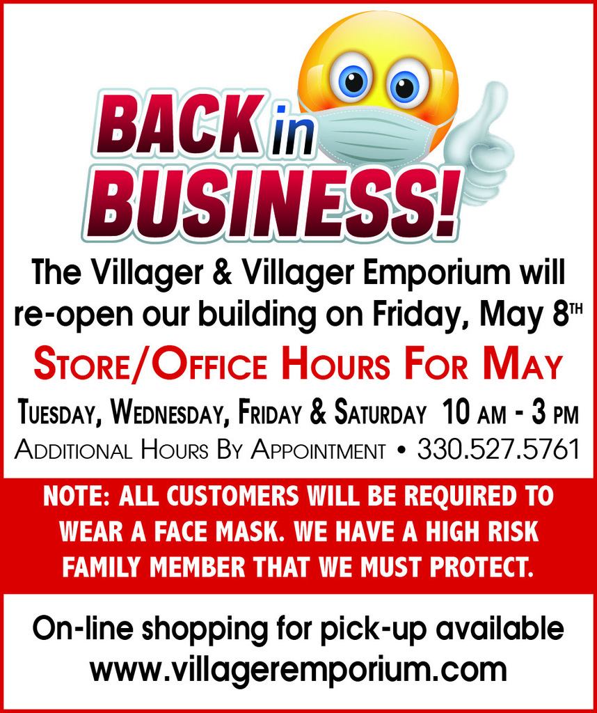 The Villager & Villager Emporium will  re-open our building on Friday, May 8th Store/Office Hours For May Tuesday, Wednesday, Friday & Saturday  10 am - 3 pm Additional Hours By Appointment • 330.527.5761NOTE: ALL CUSTOMERS WILL BE REQUIRED TO WEAR A FACE MASK. WE HAVE A HIGH RISK  FAMILY MEMBER THAT WE MUST PROTECT.